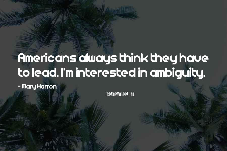 Mary Harron Sayings: Americans always think they have to lead. I'm interested in ambiguity.