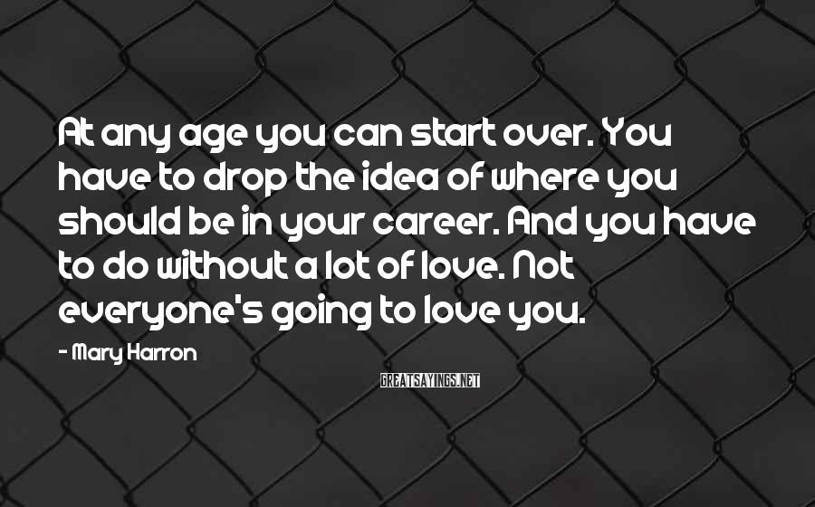 Mary Harron Sayings: At any age you can start over. You have to drop the idea of where