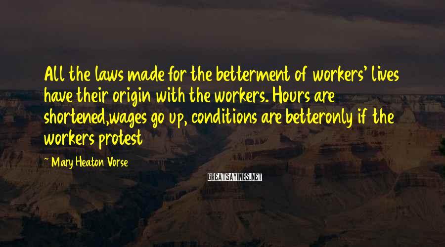 Mary Heaton Vorse Sayings: All the laws made for the betterment of workers' lives have their origin with the