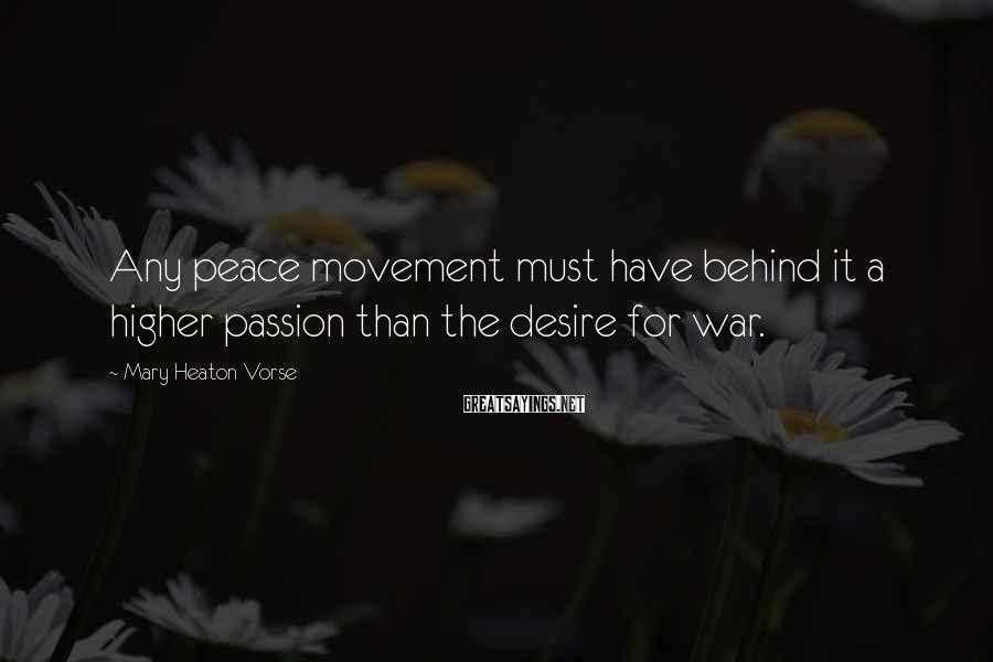 Mary Heaton Vorse Sayings: Any peace movement must have behind it a higher passion than the desire for war.