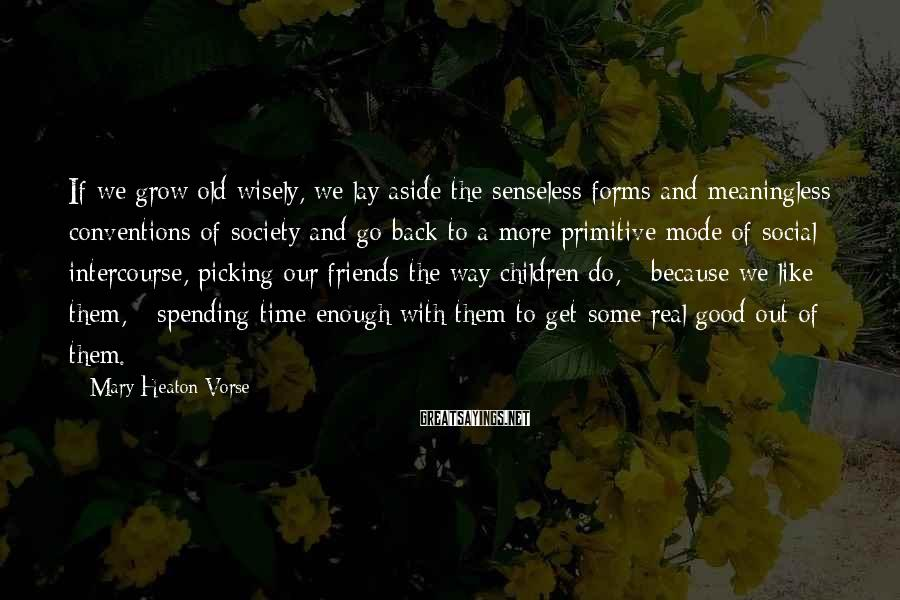 Mary Heaton Vorse Sayings: If we grow old wisely, we lay aside the senseless forms and meaningless conventions of