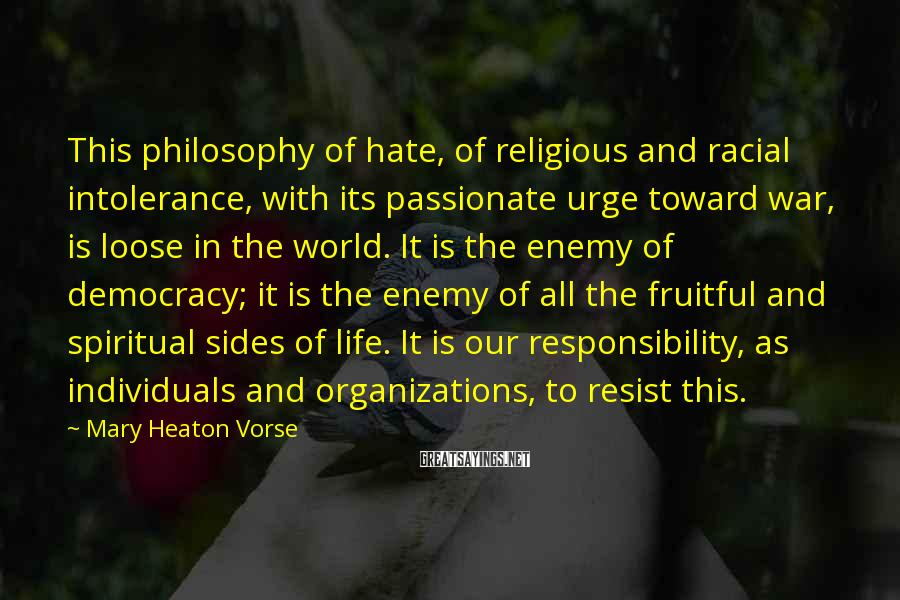 Mary Heaton Vorse Sayings: This philosophy of hate, of religious and racial intolerance, with its passionate urge toward war,