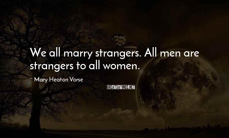 Mary Heaton Vorse Sayings: We all marry strangers. All men are strangers to all women.