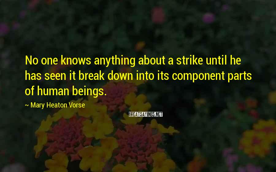 Mary Heaton Vorse Sayings: No one knows anything about a strike until he has seen it break down into