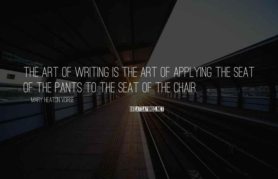 Mary Heaton Vorse Sayings: The art of writing is the art of applying the seat of the pants to