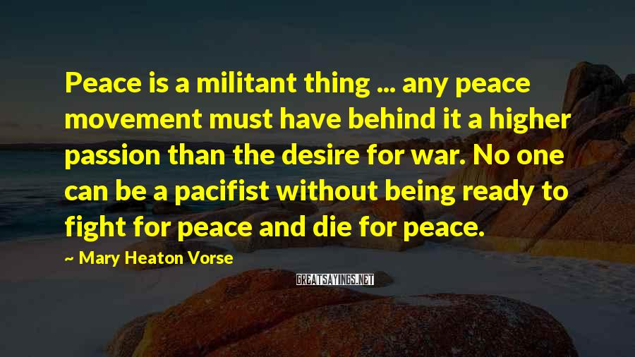 Mary Heaton Vorse Sayings: Peace is a militant thing ... any peace movement must have behind it a higher
