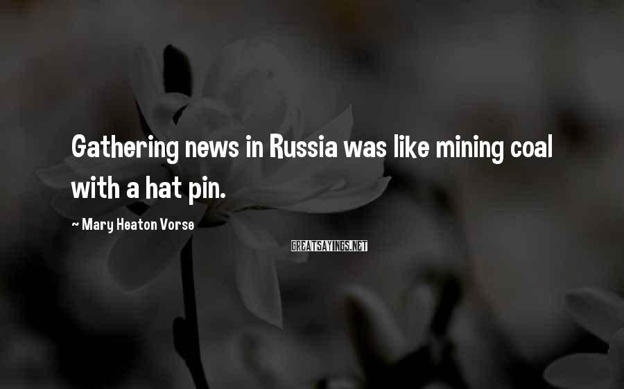 Mary Heaton Vorse Sayings: Gathering news in Russia was like mining coal with a hat pin.