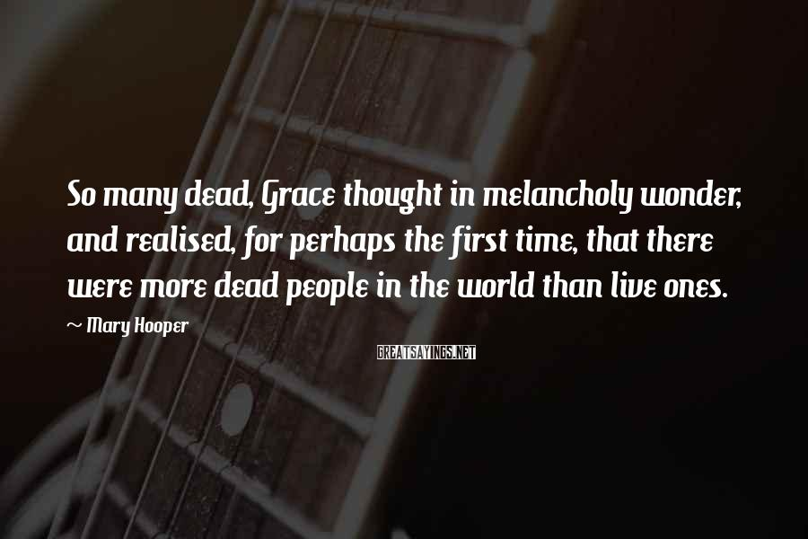 Mary Hooper Sayings: So many dead, Grace thought in melancholy wonder, and realised, for perhaps the first time,