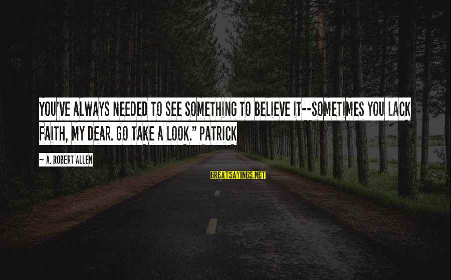 Mary Kay Ash Inspirational Sayings By A. Robert Allen: You've always needed to see something to believe it--sometimes you lack faith, my dear. Go
