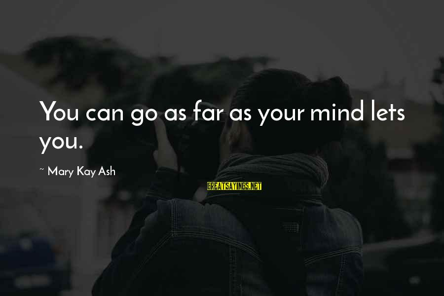 Mary Kay Ash Inspirational Sayings By Mary Kay Ash: You can go as far as your mind lets you.
