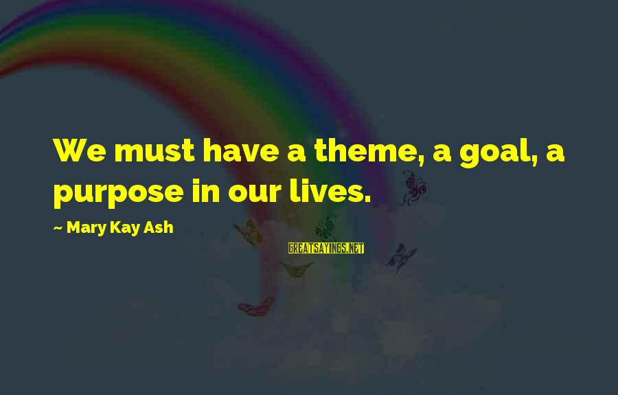 Mary Kay Ash Inspirational Sayings By Mary Kay Ash: We must have a theme, a goal, a purpose in our lives.