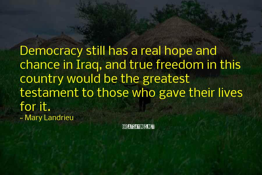 Mary Landrieu Sayings: Democracy still has a real hope and chance in Iraq, and true freedom in this