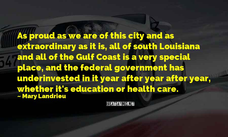 Mary Landrieu Sayings: As proud as we are of this city and as extraordinary as it is, all