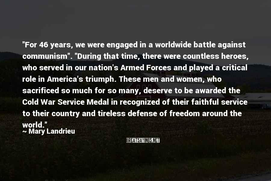 """Mary Landrieu Sayings: """"For 46 years, we were engaged in a worldwide battle against communism"""". """"During that time,"""