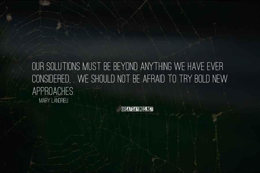 Mary Landrieu Sayings: Our solutions must be beyond anything we have ever considered, .. We should not be