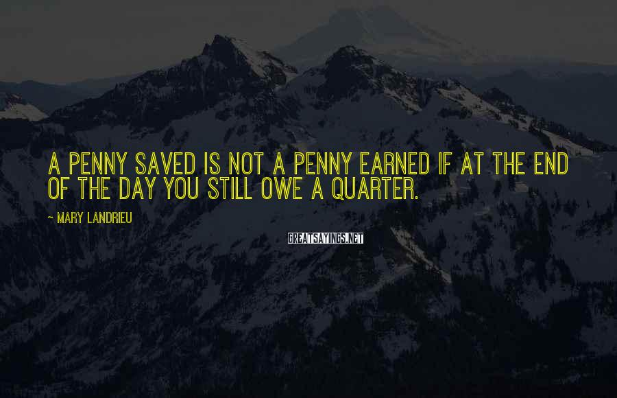 Mary Landrieu Sayings: A penny saved is not a penny earned if at the end of the day