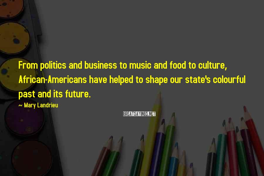 Mary Landrieu Sayings: From politics and business to music and food to culture, African-Americans have helped to shape