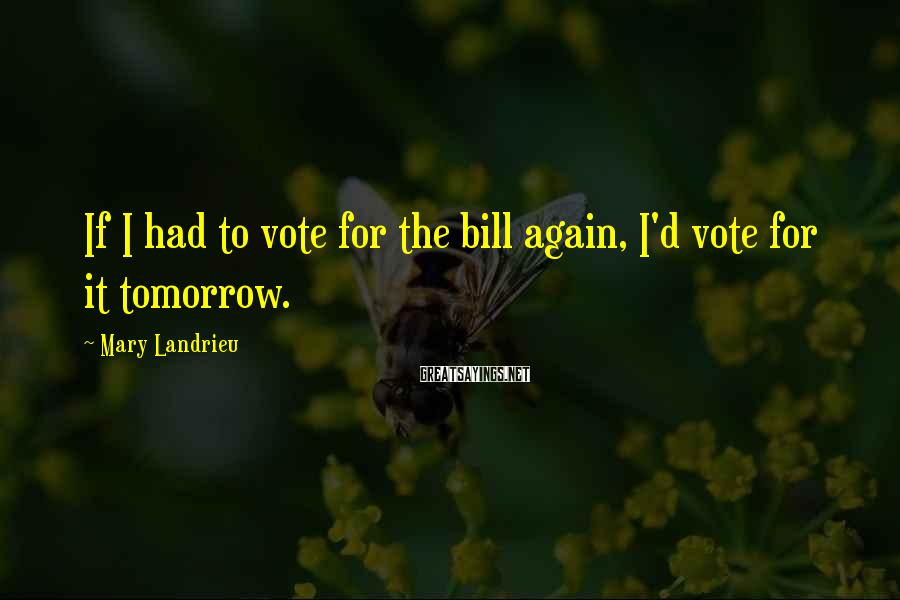 Mary Landrieu Sayings: If I had to vote for the bill again, I'd vote for it tomorrow.