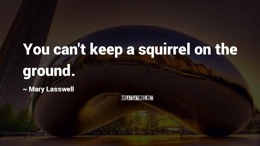 Mary Lasswell Sayings: You can't keep a squirrel on the ground.