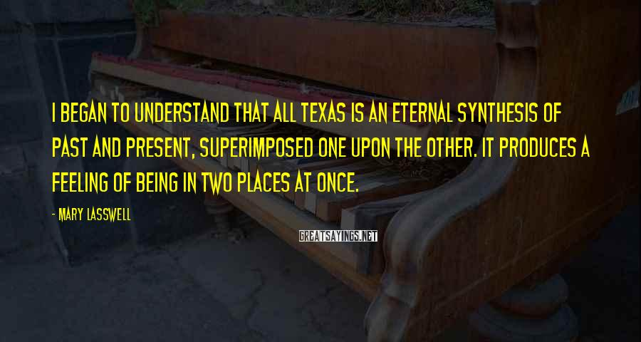 Mary Lasswell Sayings: I began to understand that all Texas is an eternal synthesis of past and present,
