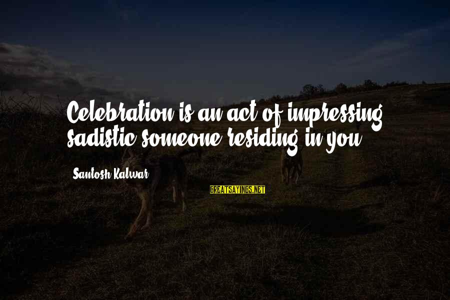 Mary Ludwig Hays Sayings By Santosh Kalwar: Celebration is an act of impressing sadistic someone residing in you.
