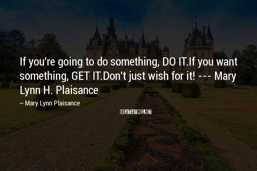 Mary Lynn Plaisance Sayings: If you're going to do something, DO IT.If you want something, GET IT.Don't just wish