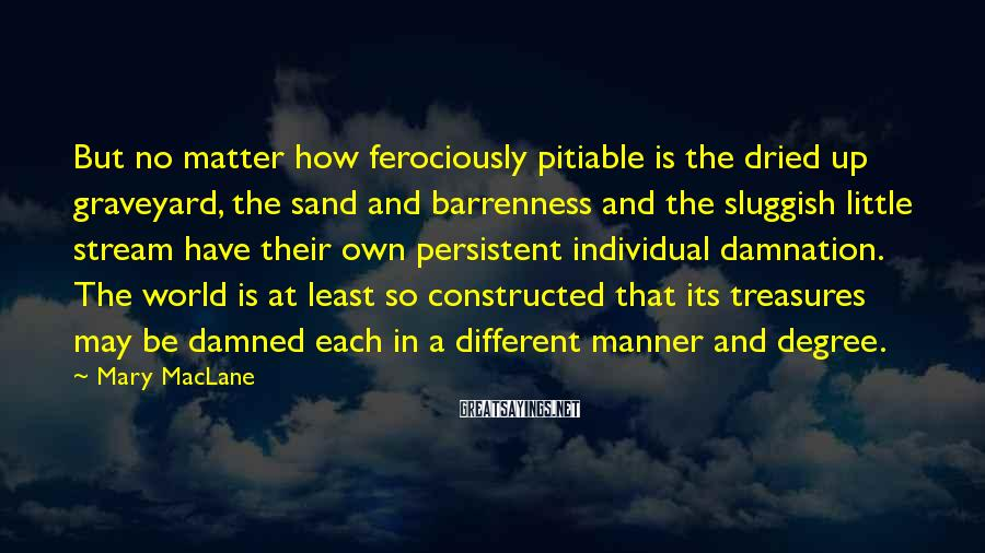 Mary MacLane Sayings: But no matter how ferociously pitiable is the dried up graveyard, the sand and barrenness