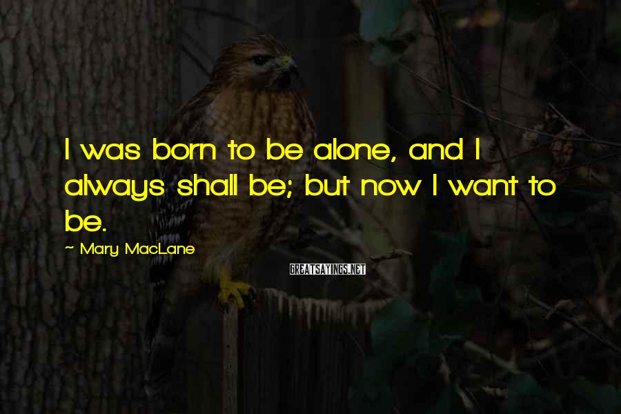 Mary MacLane Sayings: I was born to be alone, and I always shall be; but now I want