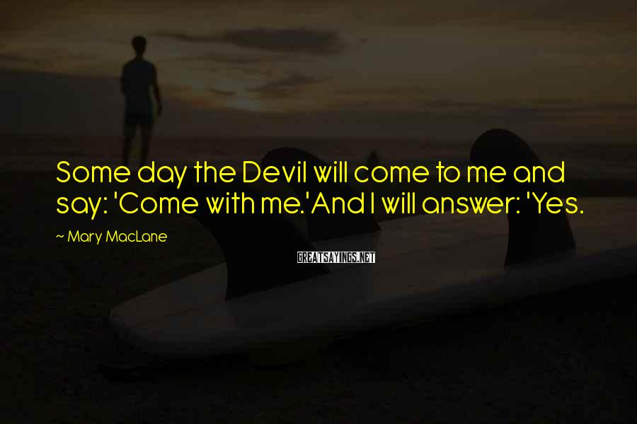 Mary MacLane Sayings: Some day the Devil will come to me and say: 'Come with me.'And I will