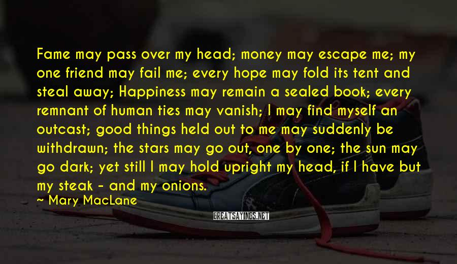 Mary MacLane Sayings: Fame may pass over my head; money may escape me; my one friend may fail