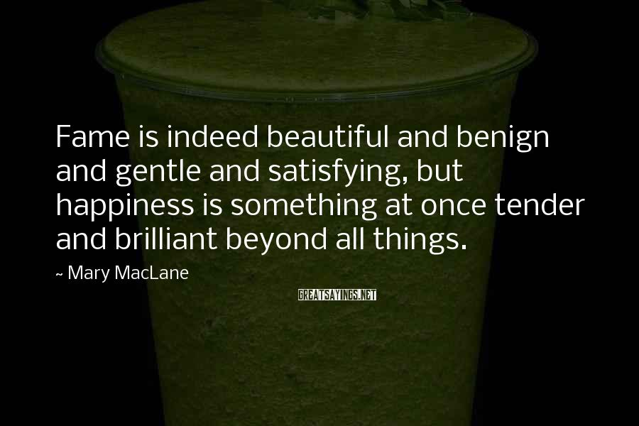 Mary MacLane Sayings: Fame is indeed beautiful and benign and gentle and satisfying, but happiness is something at