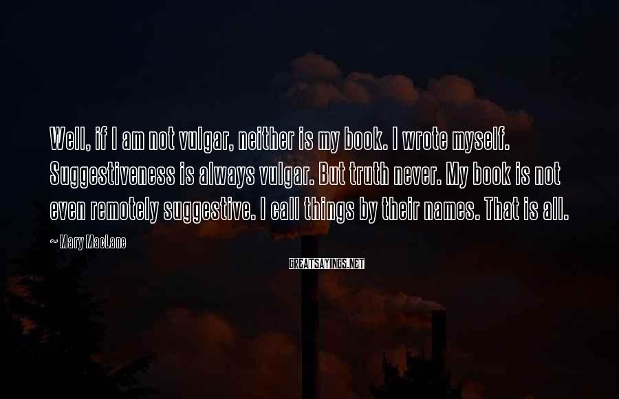 Mary MacLane Sayings: Well, if I am not vulgar, neither is my book. I wrote myself. Suggestiveness is