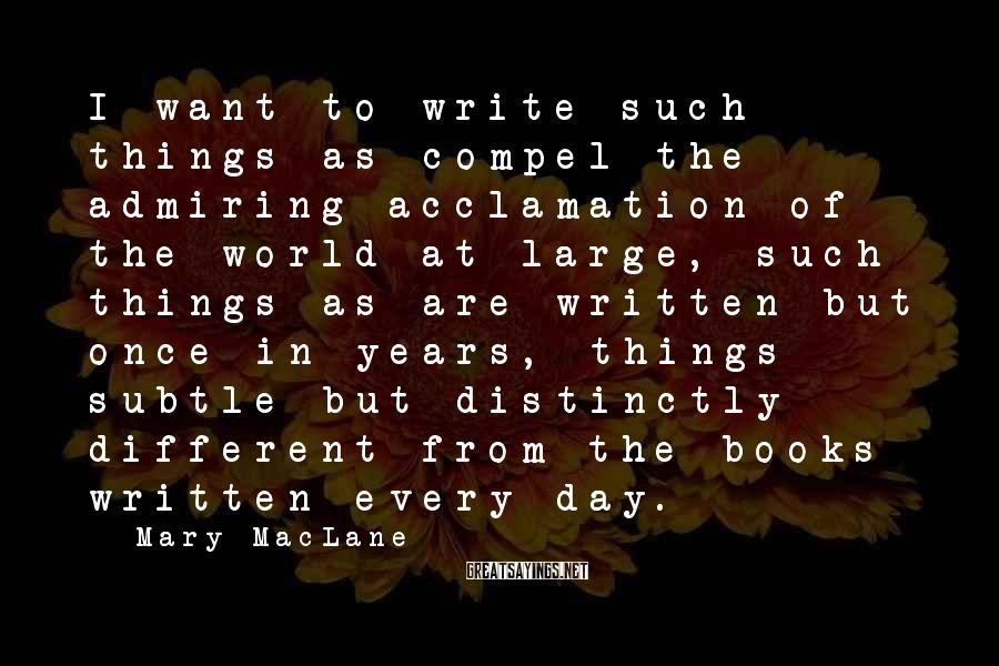 Mary MacLane Sayings: I want to write such things as compel the admiring acclamation of the world at