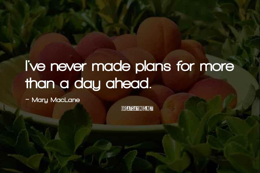 Mary MacLane Sayings: I've never made plans for more than a day ahead.
