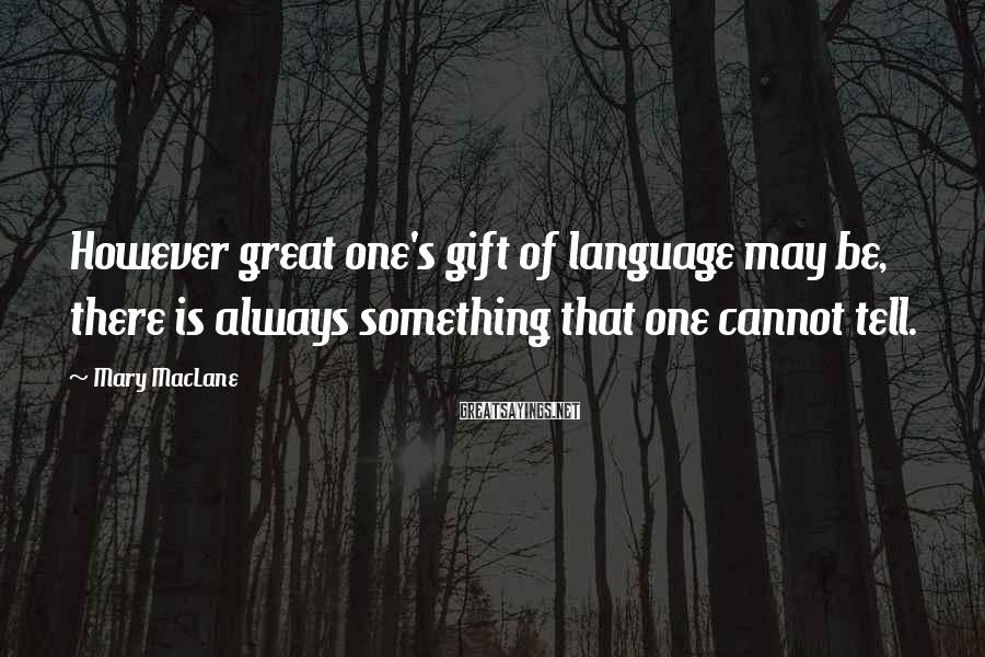 Mary MacLane Sayings: However great one's gift of language may be, there is always something that one cannot