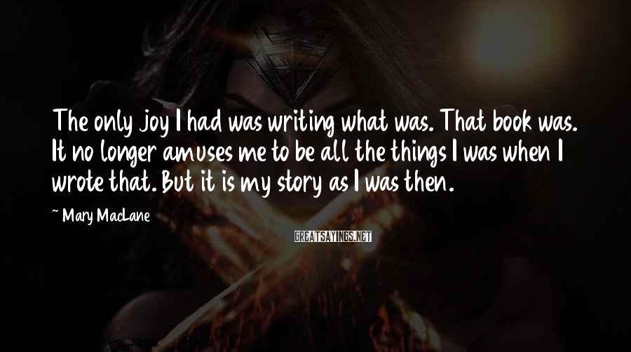 Mary MacLane Sayings: The only joy I had was writing what was. That book was. It no longer