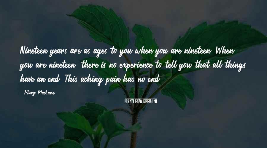 Mary MacLane Sayings: Nineteen years are as ages to you when you are nineteen. When you are nineteen,