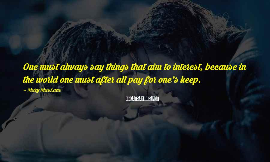 Mary MacLane Sayings: One must always say things that aim to interest, because in the world one must