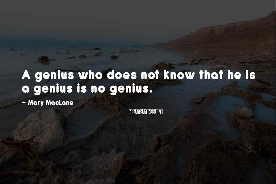 Mary MacLane Sayings: A genius who does not know that he is a genius is no genius.