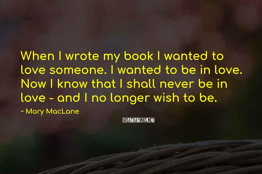 Mary MacLane Sayings: When I wrote my book I wanted to love someone. I wanted to be in
