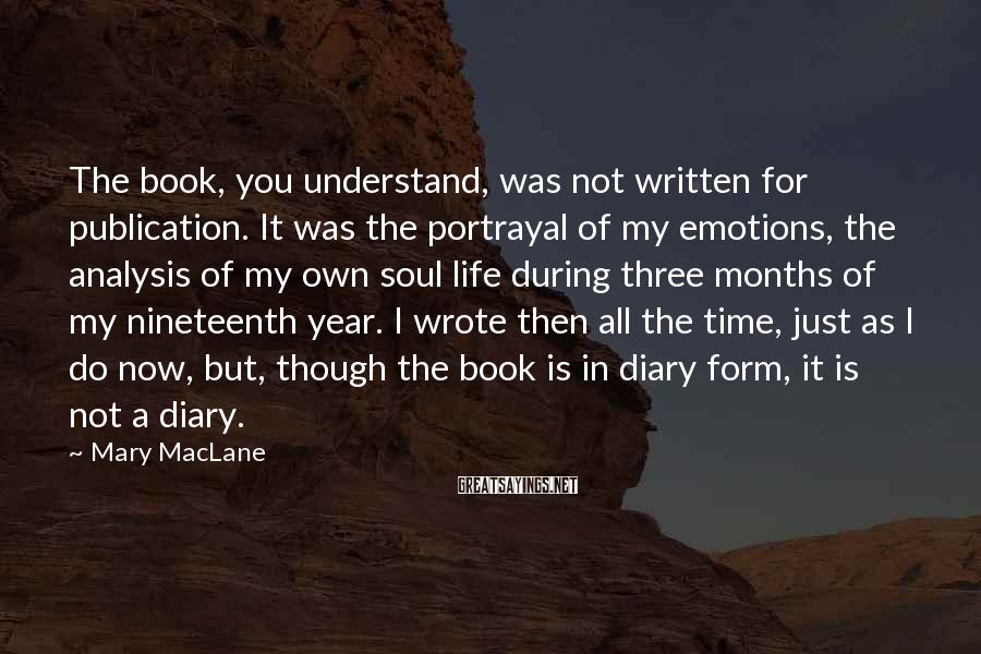 Mary MacLane Sayings: The book, you understand, was not written for publication. It was the portrayal of my