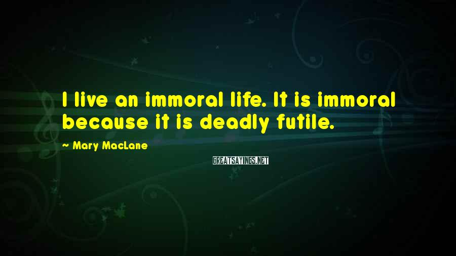Mary MacLane Sayings: I live an immoral life. It is immoral because it is deadly futile.