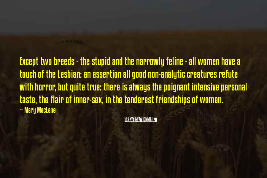 Mary MacLane Sayings: Except two breeds - the stupid and the narrowly feline - all women have a