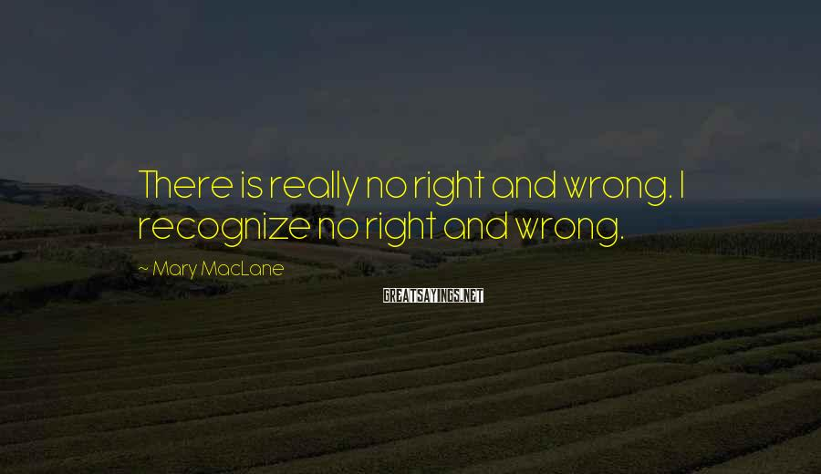 Mary MacLane Sayings: There is really no right and wrong. I recognize no right and wrong.