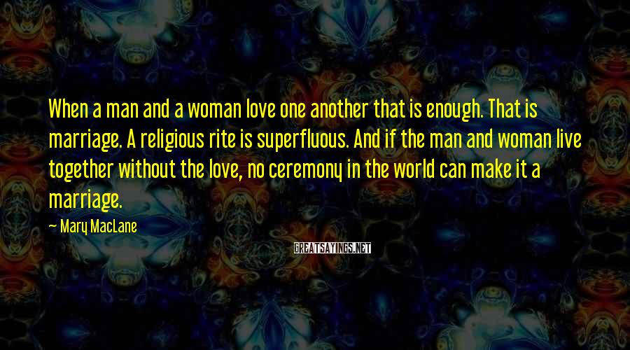 Mary MacLane Sayings: When a man and a woman love one another that is enough. That is marriage.