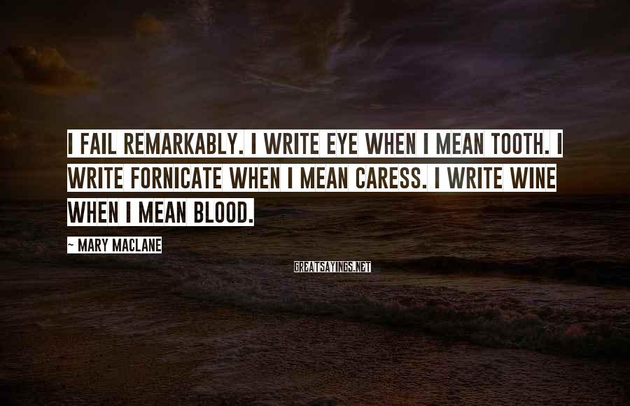 Mary MacLane Sayings: I fail remarkably. I write Eye when I mean Tooth. I write Fornicate when I