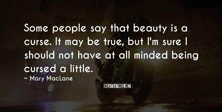 Mary MacLane Sayings: Some people say that beauty is a curse. It may be true, but I'm sure