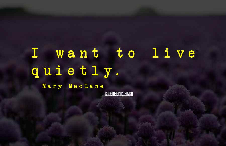 Mary MacLane Sayings: I want to live quietly.