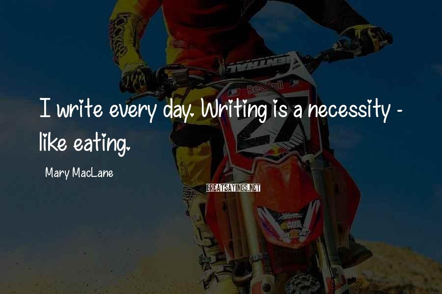Mary MacLane Sayings: I write every day. Writing is a necessity - like eating.