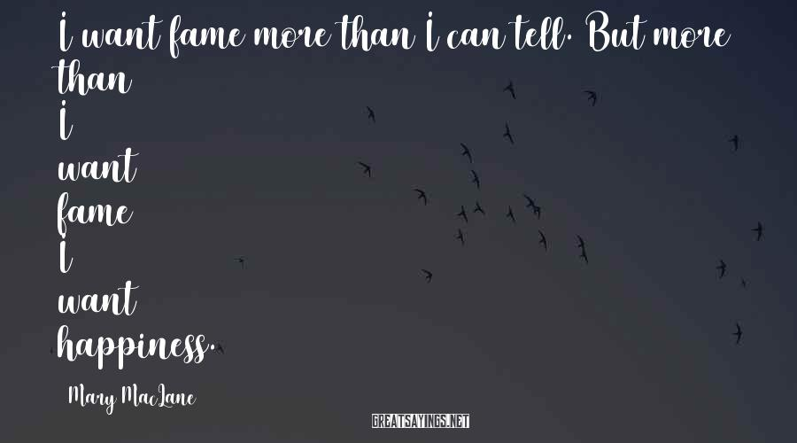Mary MacLane Sayings: I want fame more than I can tell. But more than I want fame I